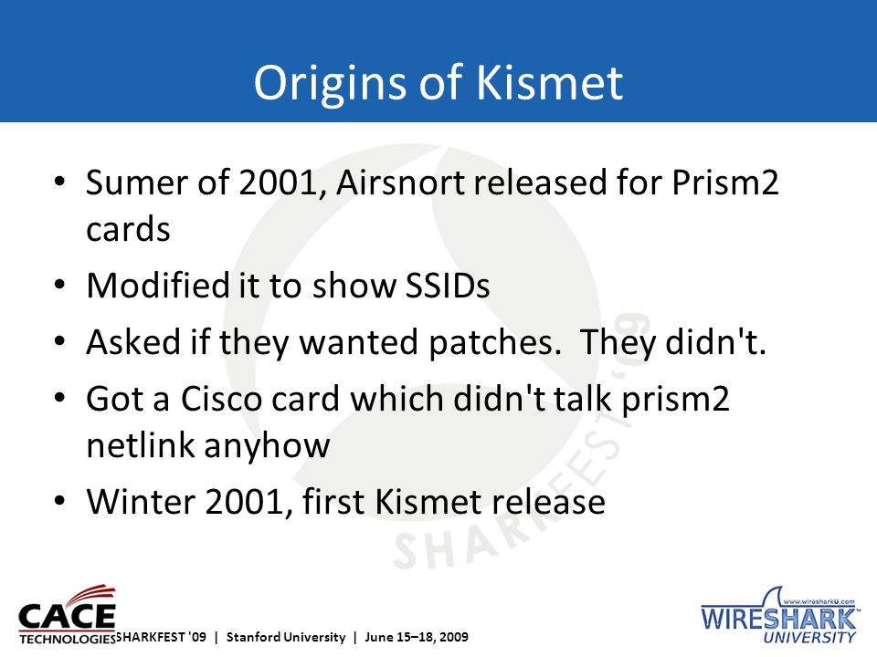 SHARKFEST '09 | Stanford University | June 15–18, 2009 Origins of Kismet Sumer of 2001, Airsnort released for Prism2 cards Modified it to show SSIDs A