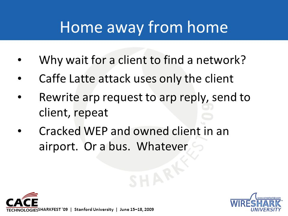 SHARKFEST '09 | Stanford University | June 15–18, 2009 Home away from home Why wait for a client to find a network? Caffe Latte attack uses only the c