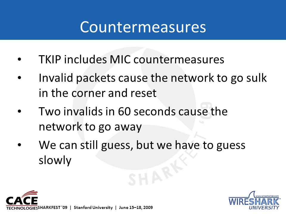 SHARKFEST '09 | Stanford University | June 15–18, 2009 Countermeasures TKIP includes MIC countermeasures Invalid packets cause the network to go sulk