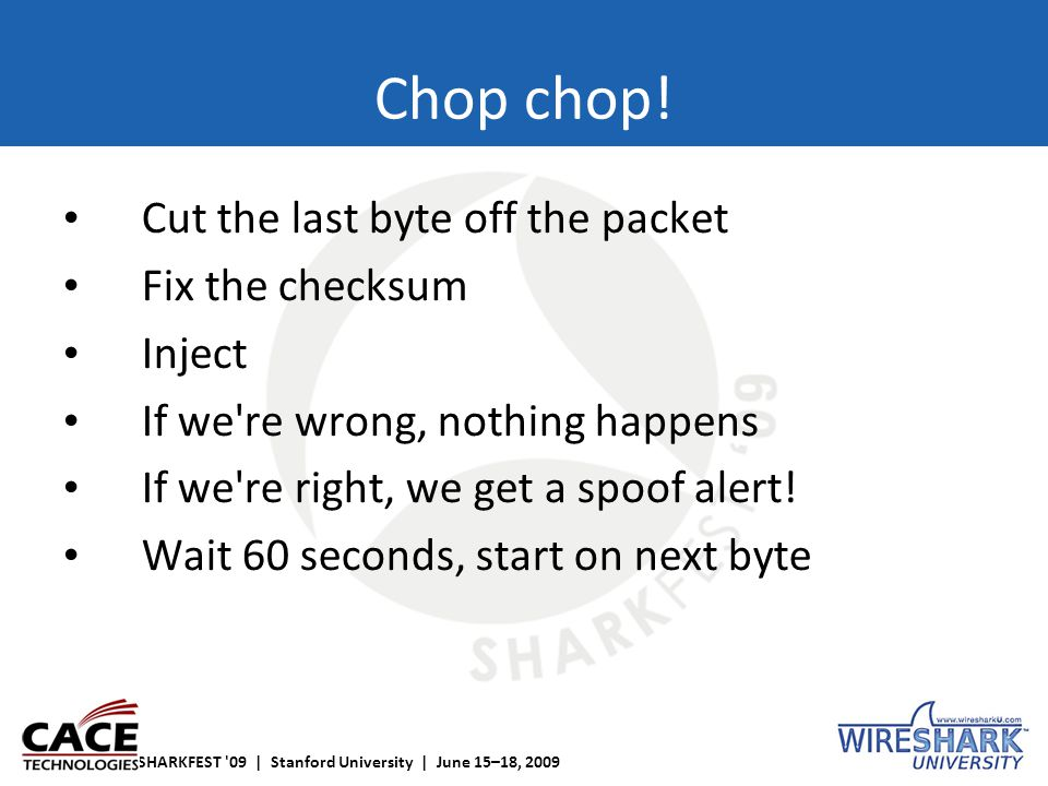SHARKFEST '09 | Stanford University | June 15–18, 2009 Chop chop! Cut the last byte off the packet Fix the checksum Inject If we're wrong, nothing hap
