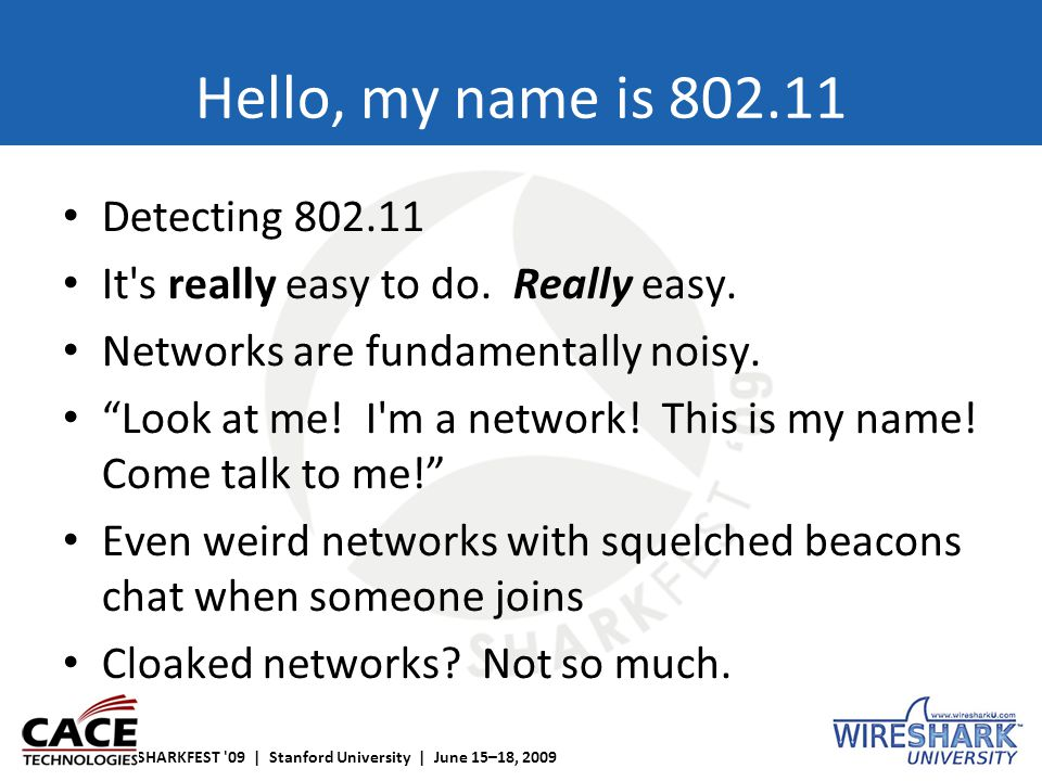 SHARKFEST '09 | Stanford University | June 15–18, 2009 Hello, my name is 802.11 Detecting 802.11 It's really easy to do. Really easy. Networks are fun