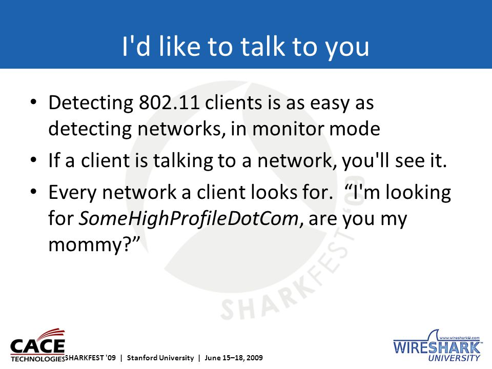 SHARKFEST '09 | Stanford University | June 15–18, 2009 I'd like to talk to you Detecting 802.11 clients is as easy as detecting networks, in monitor m