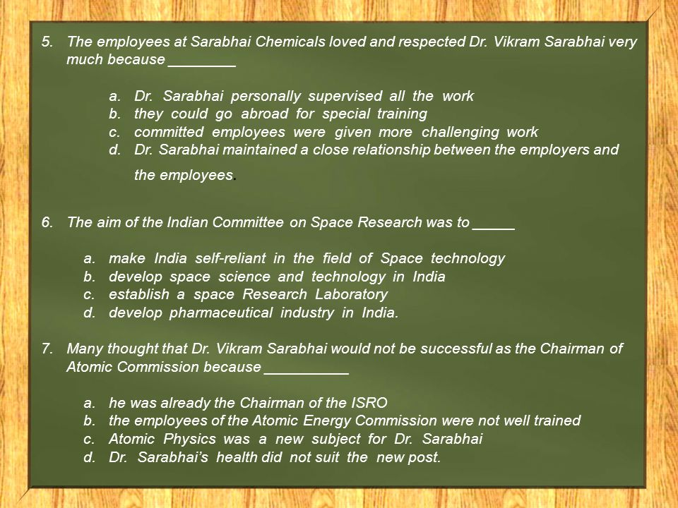 5.The employees at Sarabhai Chemicals loved and respected Dr. Vikram Sarabhai very much because ________ a.Dr. Sarabhai personally supervised all the