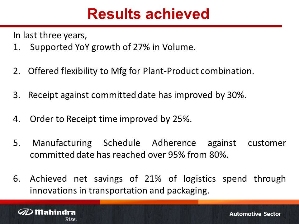 Automotive Sector Results achieved In last three years, 1. Supported YoY growth of 27% in Volume. 2.Offered flexibility to Mfg for Plant-Product combi