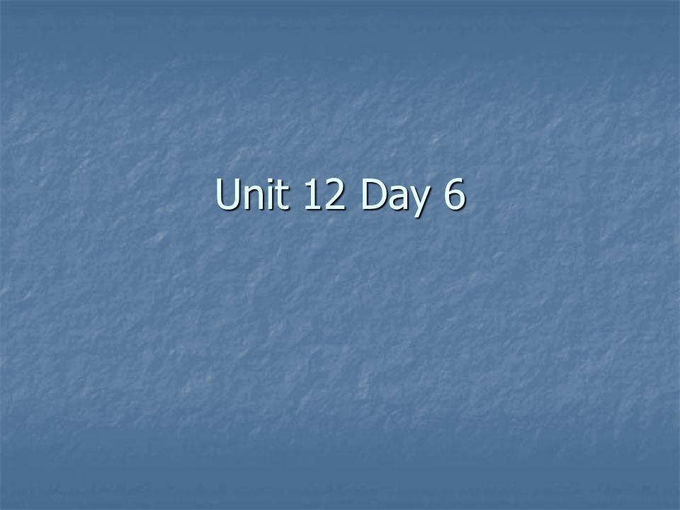 Unit 12 Day 6