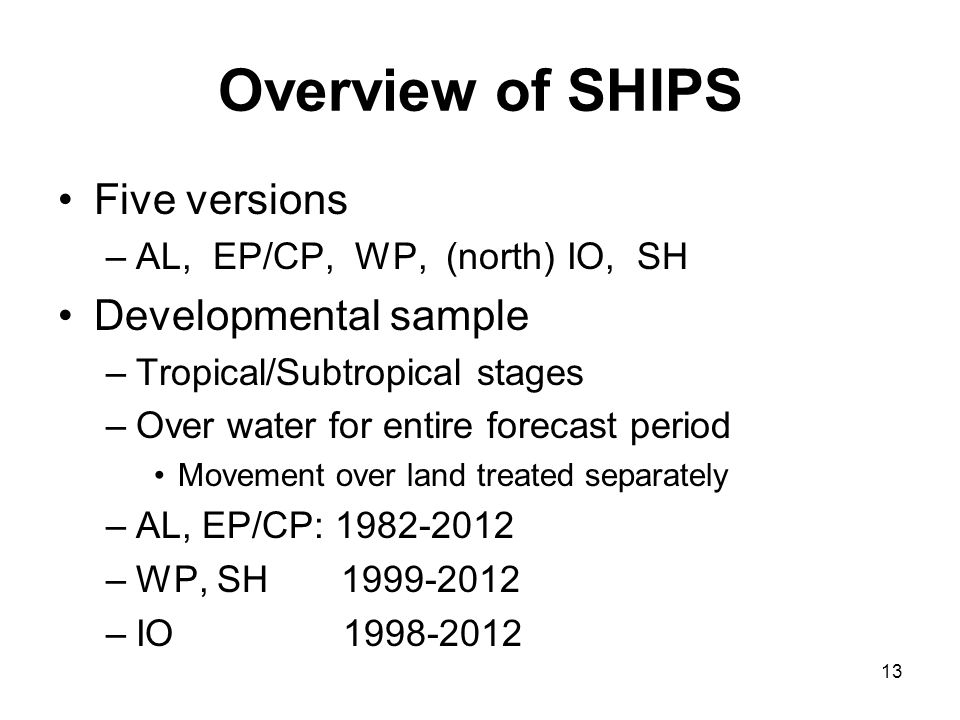 Overview of SHIPS Five versions –AL, EP/CP, WP, (north) IO, SH Developmental sample –Tropical/Subtropical stages –Over water for entire forecast perio