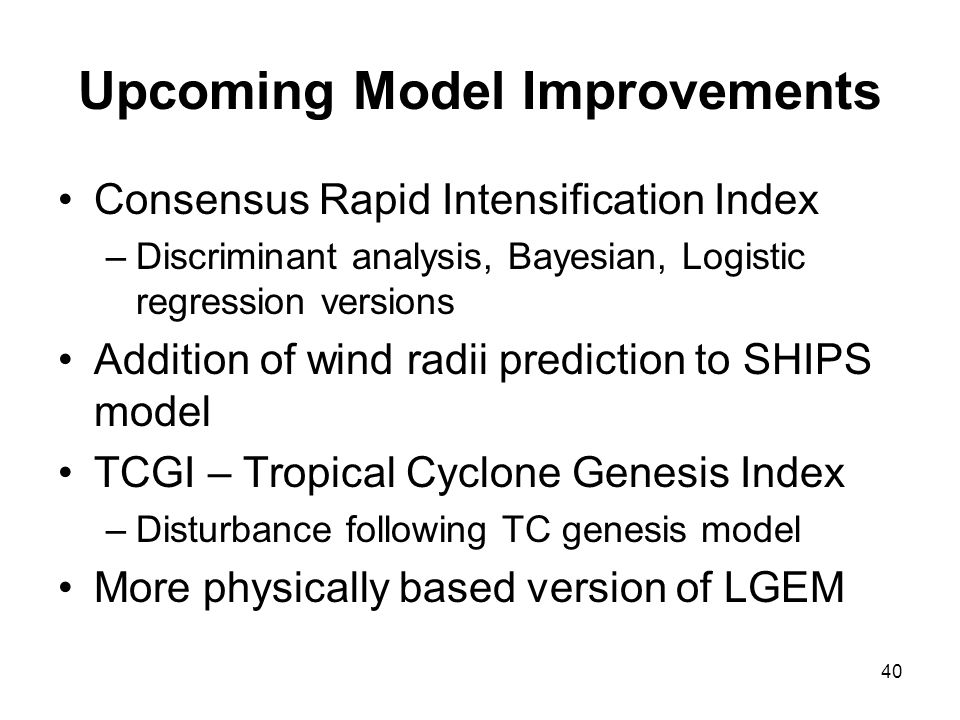 Upcoming Model Improvements Consensus Rapid Intensification Index –Discriminant analysis, Bayesian, Logistic regression versions Addition of wind radi