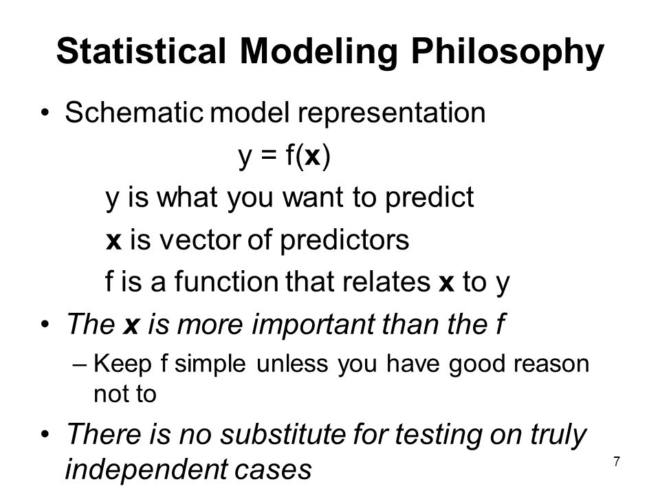 Statistical Modeling Philosophy Schematic model representation y = f(x) y is what you want to predict x is vector of predictors f is a function that r