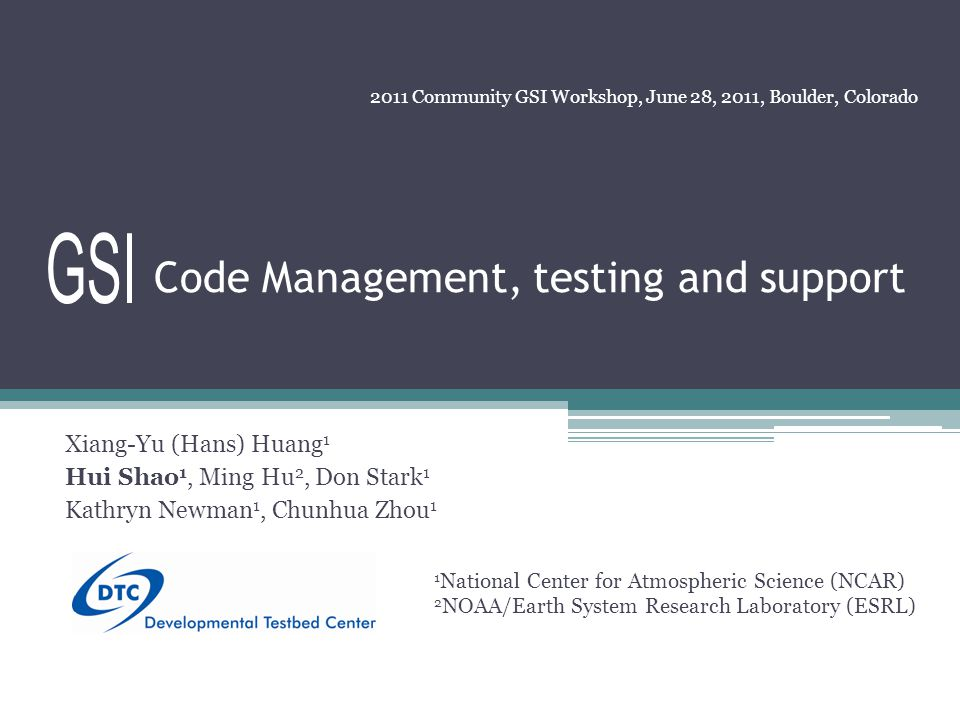 Code Management, testing and support Xiang-Yu (Hans) Huang 1 Hui Shao 1, Ming Hu 2, Don Stark 1 Kathryn Newman 1, Chunhua Zhou 1 2011 Community GSI Workshop, June 28, 2011, Boulder, Colorado 1 National Center for Atmospheric Science (NCAR) 2 NOAA/Earth System Research Laboratory (ESRL)