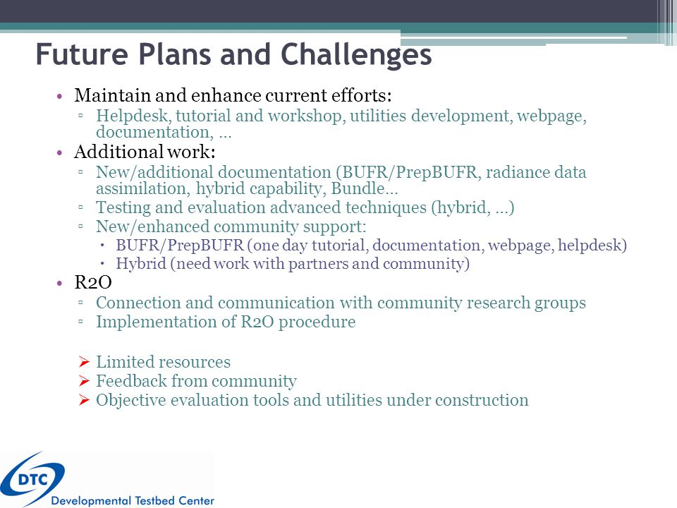 Future Plans and Challenges Maintain and enhance current efforts: ▫Helpdesk, tutorial and workshop, utilities development, webpage, documentation, … Additional work: ▫New/additional documentation (BUFR/PrepBUFR, radiance data assimilation, hybrid capability, Bundle… ▫Testing and evaluation advanced techniques (hybrid, …) ▫New/enhanced community support:  BUFR/PrepBUFR (one day tutorial, documentation, webpage, helpdesk)  Hybrid (need work with partners and community) R2O ▫Connection and communication with community research groups ▫Implementation of R2O procedure  Limited resources  Feedback from community  Objective evaluation tools and utilities under construction