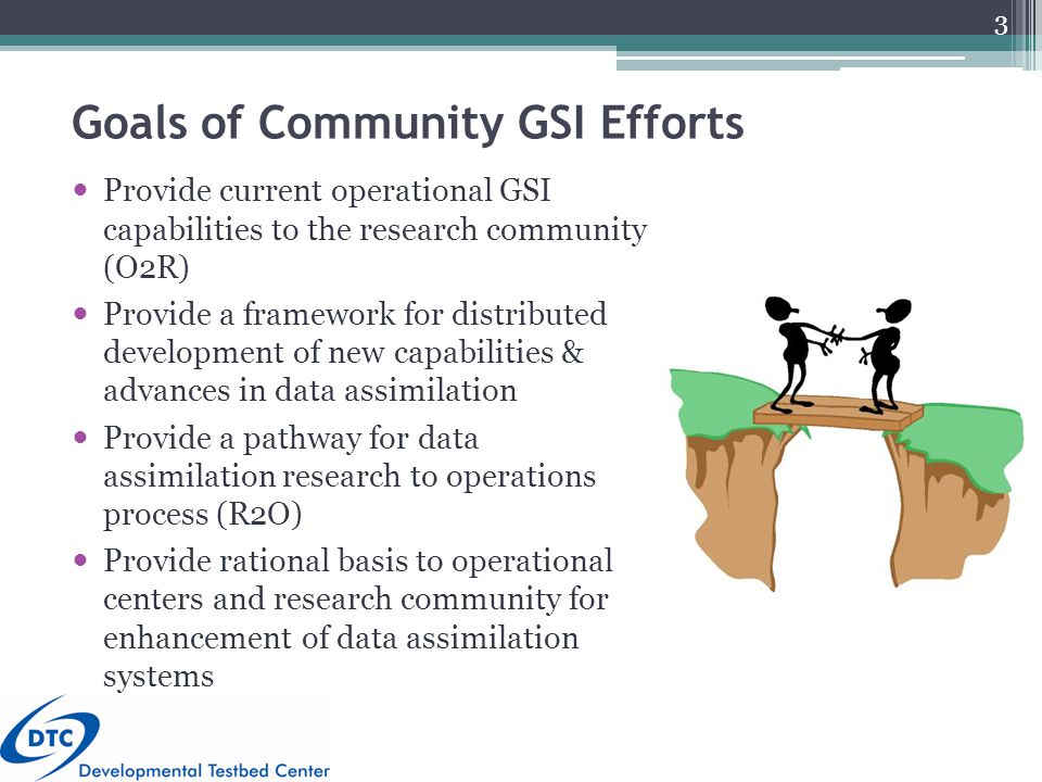 Goals of Community GSI Efforts Provide current operational GSI capabilities to the research community (O2R) Provide a framework for distributed development of new capabilities & advances in data assimilation Provide a pathway for data assimilation research to operations process (R2O) Provide rational basis to operational centers and research community for enhancement of data assimilation systems 3