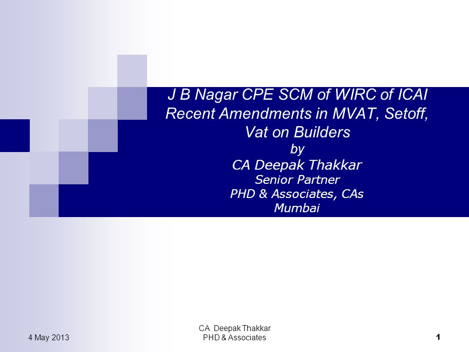 J B Nagar CPE SCM of WIRC of ICAI Recent Amendments in MVAT, Setoff, Vat on Builders by CA Deepak Thakkar Senior Partner PHD & Associates, CAs Mumbai