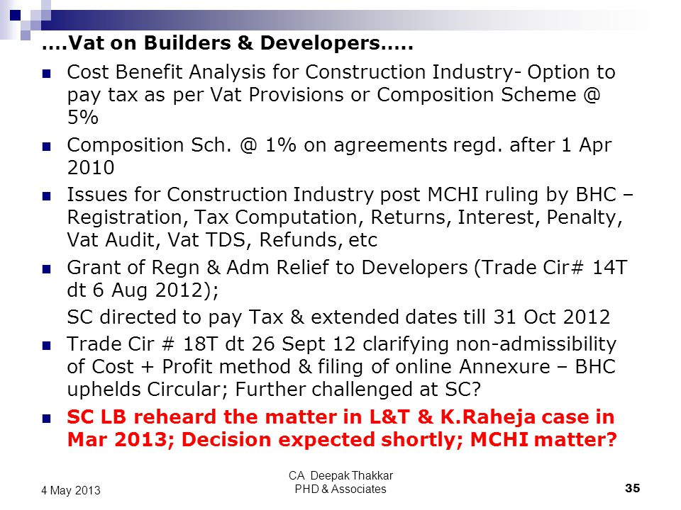 ….Vat on Builders & Developers….. CA Deepak Thakkar PHD & Associates 35 4 May 2013 Cost Benefit Analysis for Construction Industry- Option to pay tax