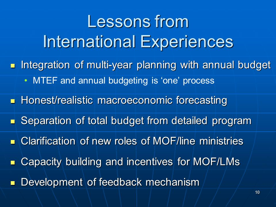10 Lessons from International Experiences Integration of multi-year planning with annual budget Integration of multi-year planning with annual budget MTEF and annual budgeting is 'one' process Honest/realistic macroeconomic forecasting Honest/realistic macroeconomic forecasting Separation of total budget from detailed program Separation of total budget from detailed program Clarification of new roles of MOF/line ministries Clarification of new roles of MOF/line ministries Capacity building and incentives for MOF/LMs Capacity building and incentives for MOF/LMs Development of feedback mechanism Development of feedback mechanism