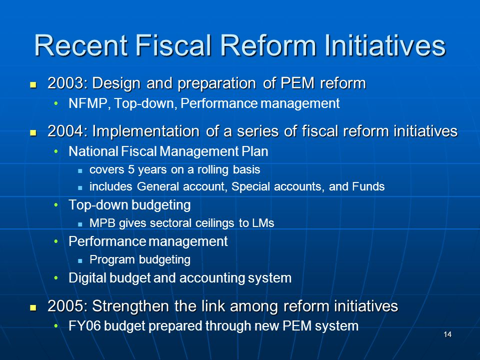 14 Recent Fiscal Reform Initiatives 2003: Design and preparation of PEM reform 2003: Design and preparation of PEM reform NFMP, Top-down, Performance management 2004: Implementation of a series of fiscal reform initiatives 2004: Implementation of a series of fiscal reform initiatives National Fiscal Management Plan covers 5 years on a rolling basis includes General account, Special accounts, and Funds Top-down budgeting MPB gives sectoral ceilings to LMs Performance management Program budgeting Digital budget and accounting system 2005: Strengthen the link among reform initiatives 2005: Strengthen the link among reform initiatives FY06 budget prepared through new PEM system