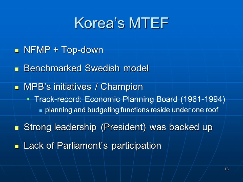 15 Korea's MTEF NFMP + Top-down NFMP + Top-down Benchmarked Swedish model Benchmarked Swedish model MPB's initiatives / Champion MPB's initiatives / Champion Track-record: Economic Planning Board (1961-1994) planning and budgeting functions reside under one roof Strong leadership (President) was backed up Strong leadership (President) was backed up Lack of Parliament's participation Lack of Parliament's participation