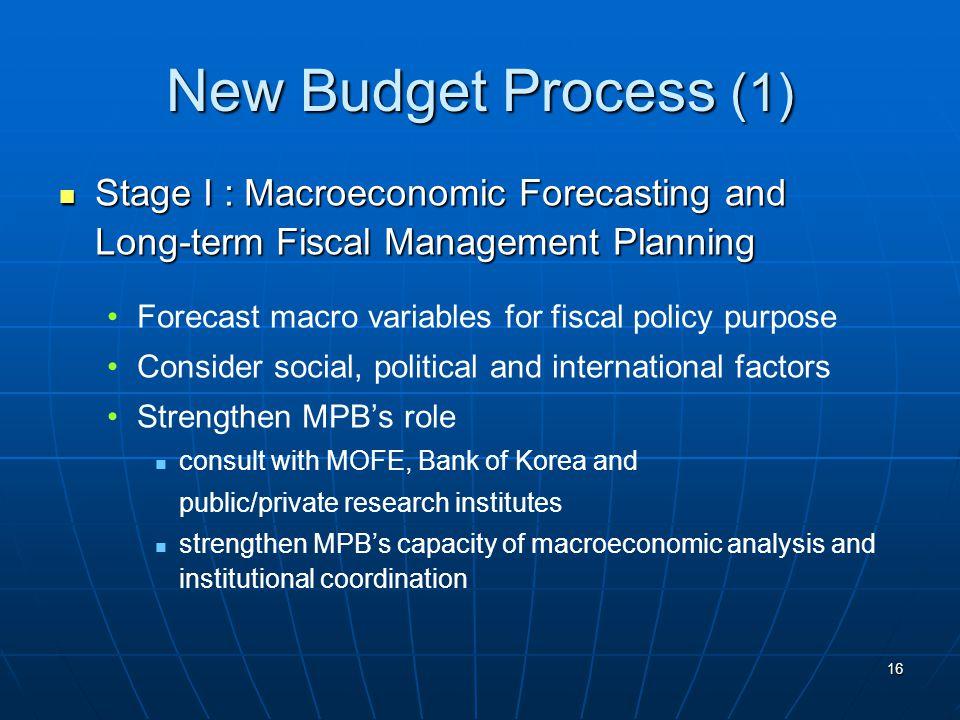 16 New Budget Process (1) Stage I : Macroeconomic Forecasting and Long-term Fiscal Management Planning Stage I : Macroeconomic Forecasting and Long-term Fiscal Management Planning Forecast macro variables for fiscal policy purpose Consider social, political and international factors Strengthen MPB's role consult with MOFE, Bank of Korea and public/private research institutes strengthen MPB's capacity of macroeconomic analysis and institutional coordination