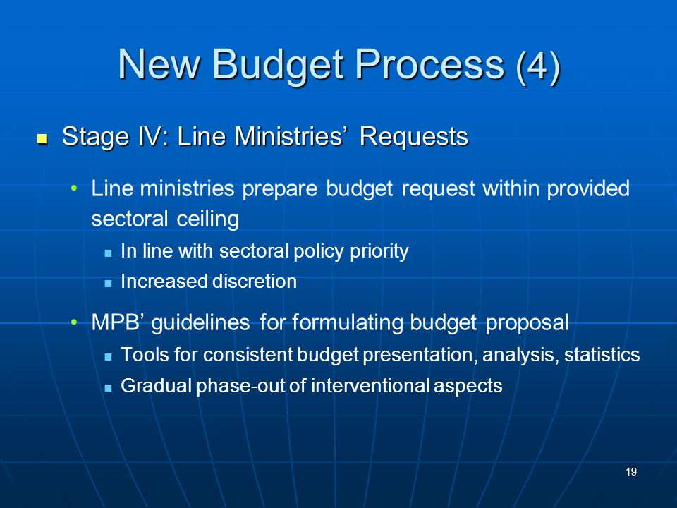 19 New Budget Process (4) Stage IV: Line Ministries' Requests Stage IV: Line Ministries' Requests Line ministries prepare budget request within provided sectoral ceiling In line with sectoral policy priority Increased discretion MPB' guidelines for formulating budget proposal Tools for consistent budget presentation, analysis, statistics Gradual phase-out of interventional aspects