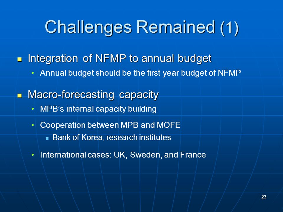 23 Challenges Remained (1) Integration of NFMP to annual budget Integration of NFMP to annual budget Annual budget should be the first year budget of NFMP Macro-forecasting capacity Macro-forecasting capacity MPB's internal capacity building Cooperation between MPB and MOFE Bank of Korea, research institutes International cases: UK, Sweden, and France