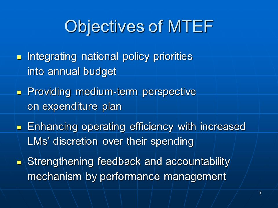 7 Objectives of MTEF Integrating national policy priorities Integrating national policy priorities into annual budget Providing medium-term perspective Providing medium-term perspective on expenditure plan Enhancing operating efficiency with increased Enhancing operating efficiency with increased LMs' discretion over their spending Strengthening feedback and accountability Strengthening feedback and accountability mechanism by performance management