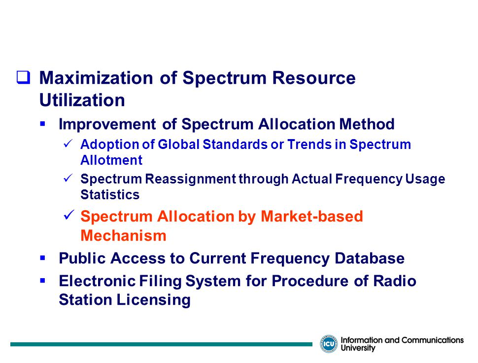 MIC's Policy on Spectrum Management  Provision of Spectrum Resources for Future Demands  Technology Development and Incentive to Utilize for Higher Frequency Bands like Millimeter-wave Band  Publishing Long-term Frequency Planning  Efficiency Spectrum Utilization for Existing Bands of Use Narrower Channel Bandwidth Frequency Spectrum Sharing for Different Services Trunking for Similar Services from Different Entities/Organizations Clean Electromagnetic Environment