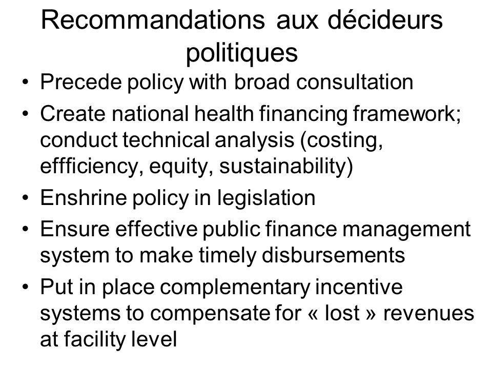 Recommandations aux décideurs politiques Precede policy with broad consultation Create national health financing framework; conduct technical analysis (costing, effficiency, equity, sustainability) Enshrine policy in legislation Ensure effective public finance management system to make timely disbursements Put in place complementary incentive systems to compensate for « lost » revenues at facility level