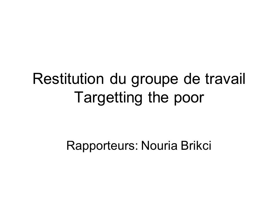Restitution du groupe de travail Targetting the poor Rapporteurs: Nouria Brikci
