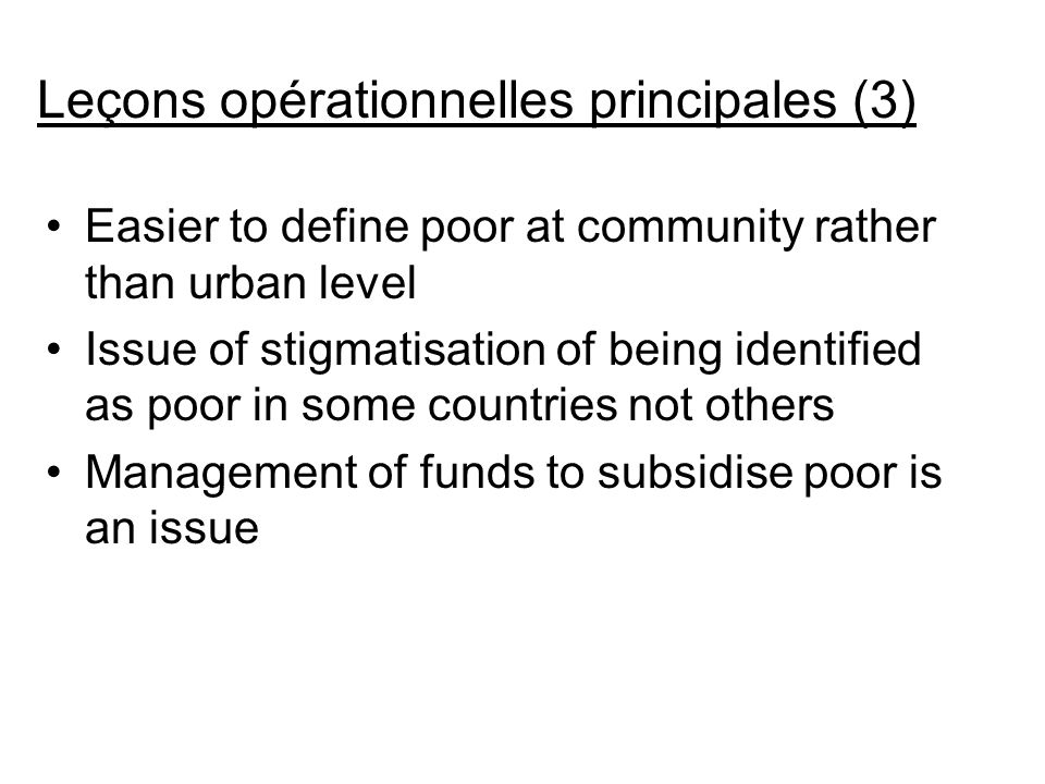 Easier to define poor at community rather than urban level Issue of stigmatisation of being identified as poor in some countries not others Management of funds to subsidise poor is an issue Leçons opérationnelles principales (3)