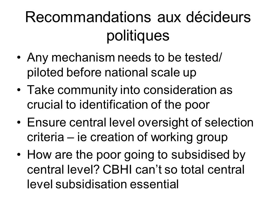 Recommandations aux décideurs politiques Any mechanism needs to be tested/ piloted before national scale up Take community into consideration as crucial to identification of the poor Ensure central level oversight of selection criteria – ie creation of working group How are the poor going to subsidised by central level.