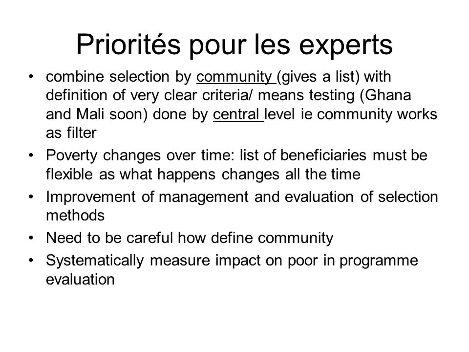 Priorités pour les experts combine selection by community (gives a list) with definition of very clear criteria/ means testing (Ghana and Mali soon) done by central level ie community works as filter Poverty changes over time: list of beneficiaries must be flexible as what happens changes all the time Improvement of management and evaluation of selection methods Need to be careful how define community Systematically measure impact on poor in programme evaluation