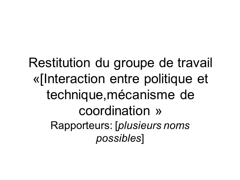 Restitution du groupe de travail «[Interaction entre politique et technique,mécanisme de coordination » Rapporteurs: [plusieurs noms possibles]