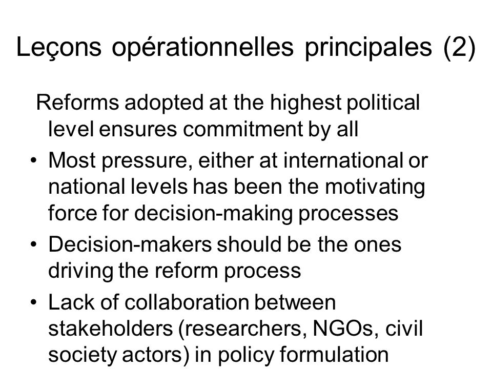 Leçons opérationnelles principales (3) Technicians need to be proactive - anticipate on policy measures and see how these reforms will affect the country context Experts should play a leadership role.