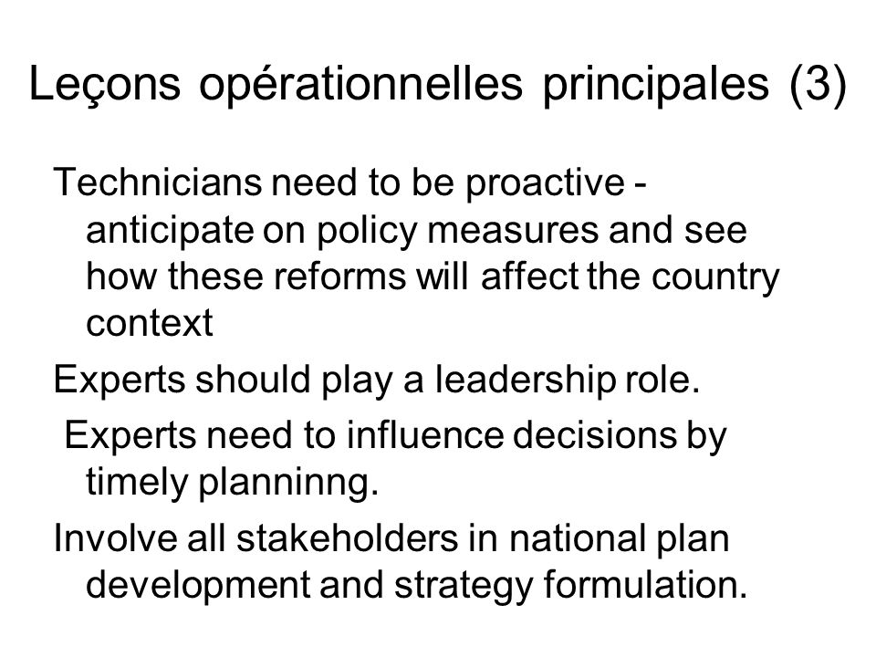 Leçons opérationnelles principales (4) Define technician: groups of experts should include technicians from other ministries – pluridisciplinarity, multi- sectoral expertise – including governance and decentralisation, and Ministry of Finance There is a gap between decision-makers and researchers.