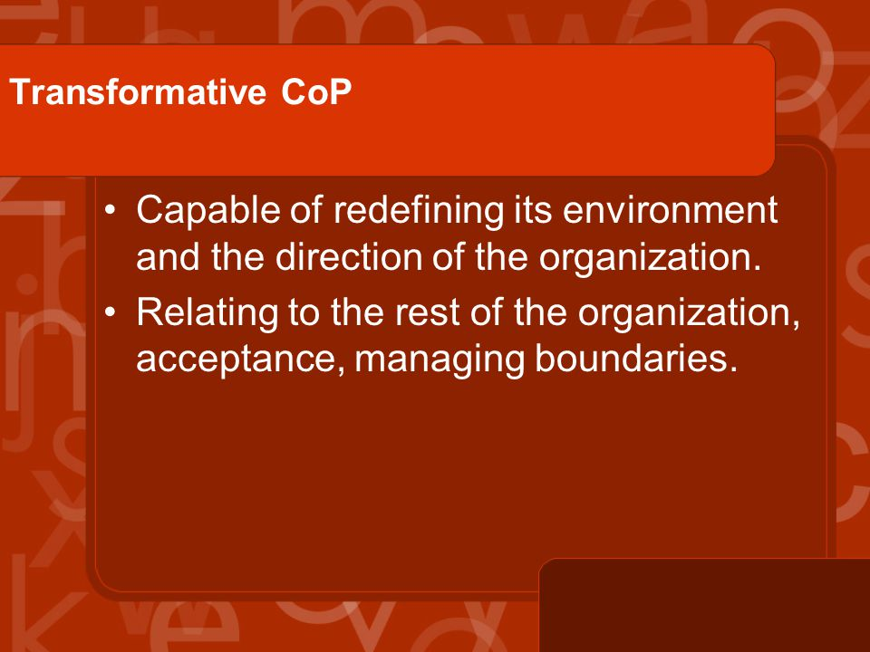 Transformative CoP Capable of redefining its environment and the direction of the organization.