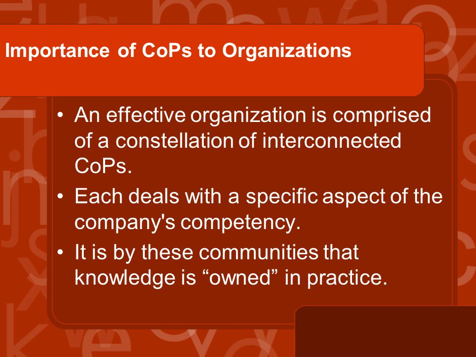 Importance of CoPs to Organizations An effective organization is comprised of a constellation of interconnected CoPs.