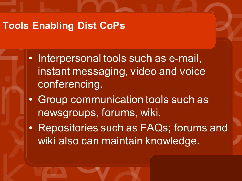 Tools Enabling Dist CoPs Interpersonal tools such as e-mail, instant messaging, video and voice conferencing.