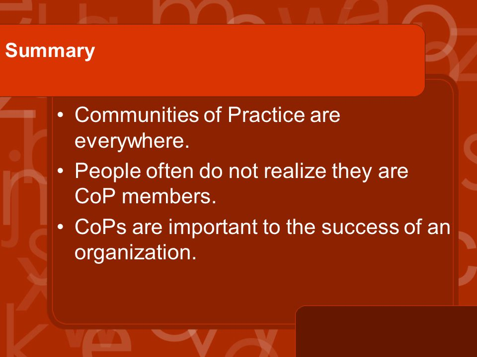 Summary Communities of Practice are everywhere. People often do not realize they are CoP members.
