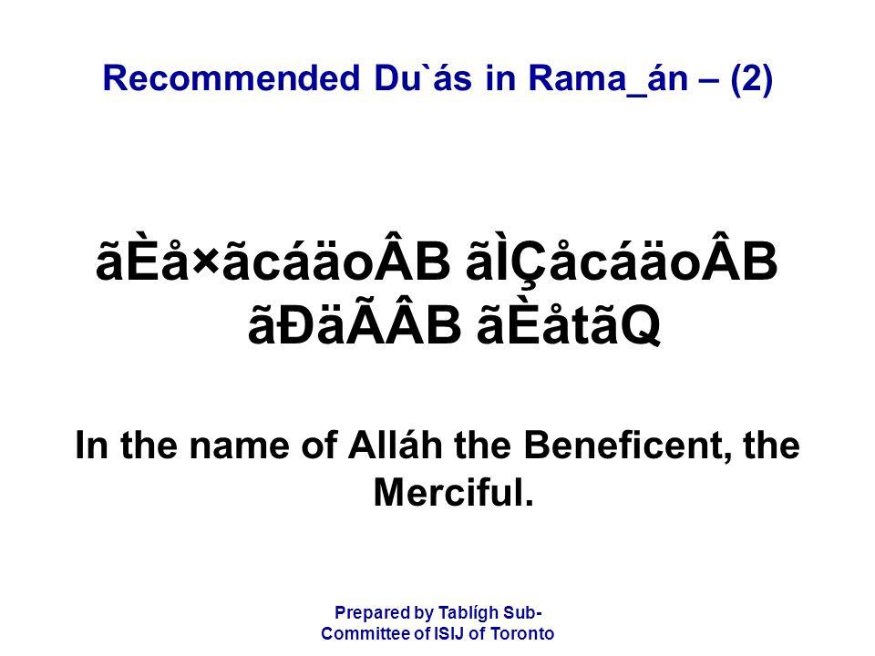 Prepared by Tablígh Sub- Committee of ISIJ of Toronto Recommended Du`ás in Rama_án – (2) ãÈå×ãcáäoÂB ãÌÇåcáäoÂB ãÐäÃÂB ãÈåtãQ In the name of Alláh the Beneficent, the Merciful.