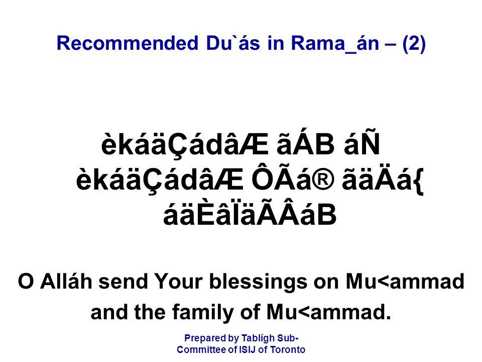 Prepared by Tablígh Sub- Committee of ISIJ of Toronto Recommended Du`ás in Rama_án – (2) èkáäÇádâÆ ãÁB áÑ èkáäÇádâÆ ÔÃá® ãäÄá{ áäÈâÏäÃÂáB O Alláh send Your blessings on Mu<ammad and the family of Mu<ammad.