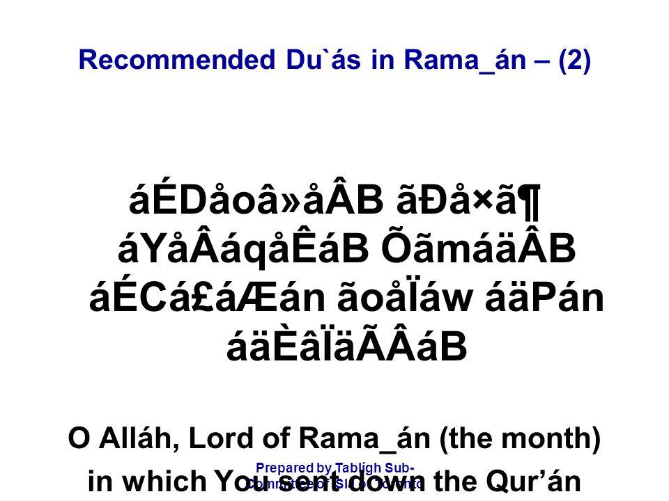 Prepared by Tablígh Sub- Committee of ISIJ of Toronto Recommended Du`ás in Rama_án – (2) áÉDåoâ»åÂB ãÐå×㶠áYåÂáqåÊáB ÕãmáäÂB áÉCá£áÆán ãoåÏáw áäPán áäÈâÏäÃÂáB O Alláh, Lord of Rama_án (the month) in which You sent down the Qur'án