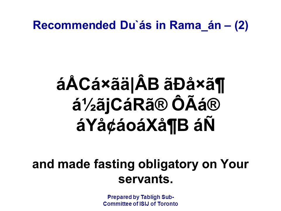 Prepared by Tablígh Sub- Committee of ISIJ of Toronto Recommended Du`ás in Rama_án – (2) áÅCá×ãä|ÂB ãÐå×㶠á½ãjCáRã® ÔÃá® áYå¢áoáXå¶B áÑ and made fasting obligatory on Your servants.