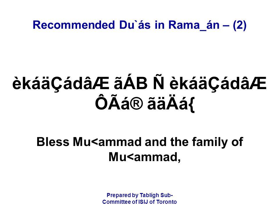Prepared by Tablígh Sub- Committee of ISIJ of Toronto Recommended Du`ás in Rama_án – (2) èkáäÇádâÆ ãÁB Ñ èkáäÇádâÆ ÔÃá® ãäÄá{ Bless Mu<ammad and the family of Mu<ammad,