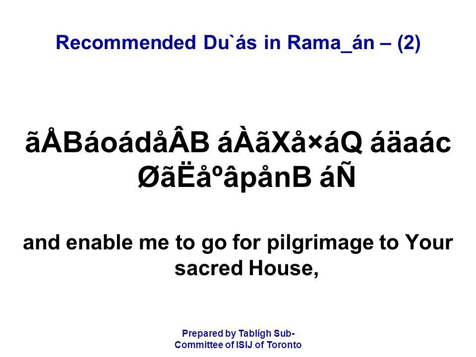 Prepared by Tablígh Sub- Committee of ISIJ of Toronto Recommended Du`ás in Rama_án – (2) ãÅBáoádåÂB áÀãXå×áQ áäaác ØãËåºâpånB áÑ and enable me to go for pilgrimage to Your sacred House,
