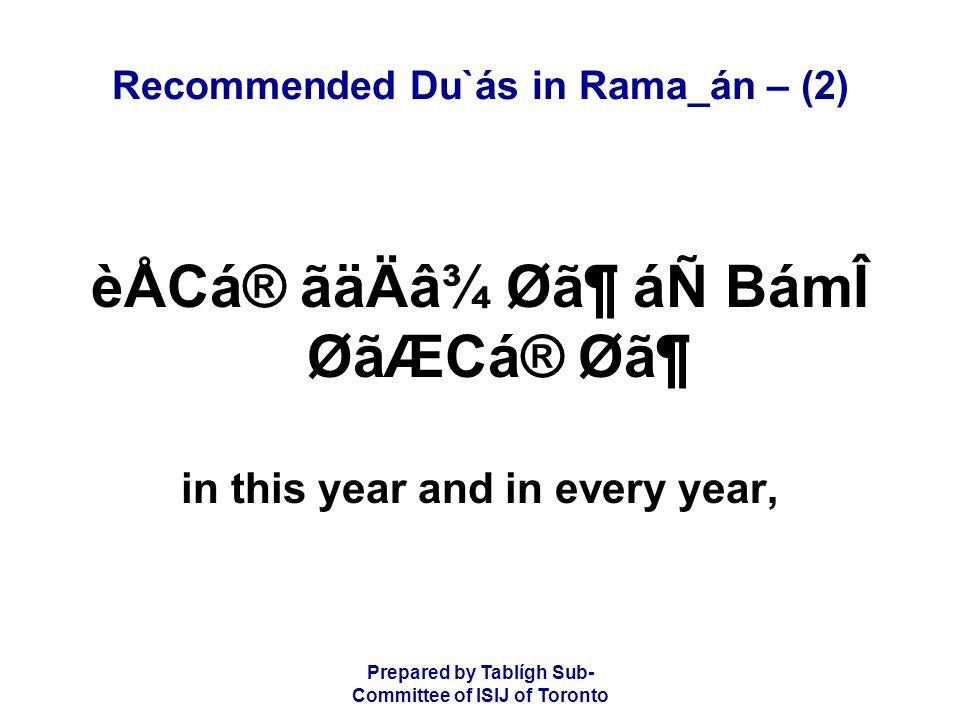 Prepared by Tablígh Sub- Committee of ISIJ of Toronto Recommended Du`ás in Rama_án – (2) èÅCá® ãäÄâ¾ Ø㶠áÑ BámÎ ØãÆCá® Ø㶠in this year and in every year,
