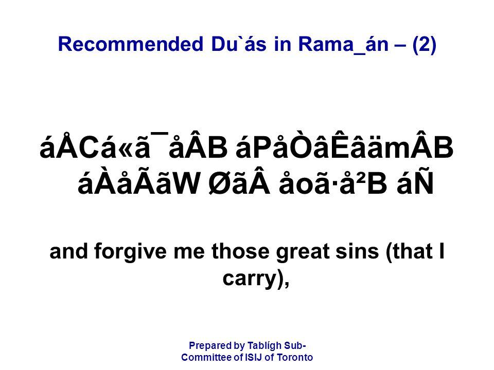 Prepared by Tablígh Sub- Committee of ISIJ of Toronto Recommended Du`ás in Rama_án – (2) áÅCá«ã¯åÂB áPåÒâÊâämÂB áÀåÃãW Øãåoã·å²B áÑ and forgive me those great sins (that I carry),