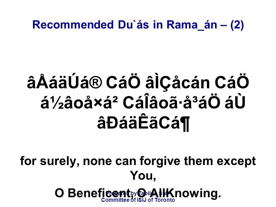 Prepared by Tablígh Sub- Committee of ISIJ of Toronto Recommended Du`ás in Rama_án – (2) âÅáäÚá® CáÖ âÌÇåcán CáÖ á½âoå×á² CáÎâoã·å³áÖ áÙ âÐáäÊãCᶠfor surely, none can forgive them except You, O Beneficent, O AllKnowing.