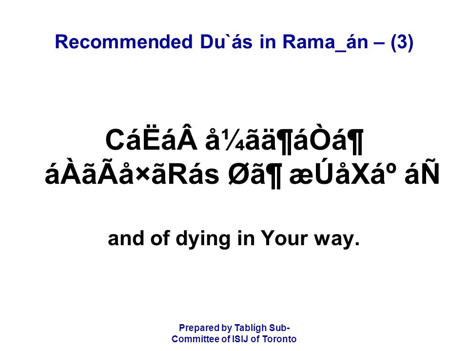 Prepared by Tablígh Sub- Committee of ISIJ of Toronto Recommended Du`ás in Rama_án – (3) CáËá å¼ãä¶áÒᶠáÀãÃå×ãRás Ø㶠æÚåXẠáÑ and of dying in Your way.