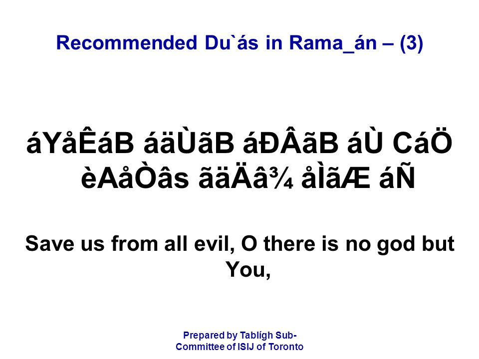 Prepared by Tablígh Sub- Committee of ISIJ of Toronto Recommended Du`ás in Rama_án – (3) áYåÊáB áäÙãB áÐÂãB áÙ CáÖ èAåÒâs ãäÄâ¾ åÌãÆ áÑ Save us from all evil, O there is no god but You,