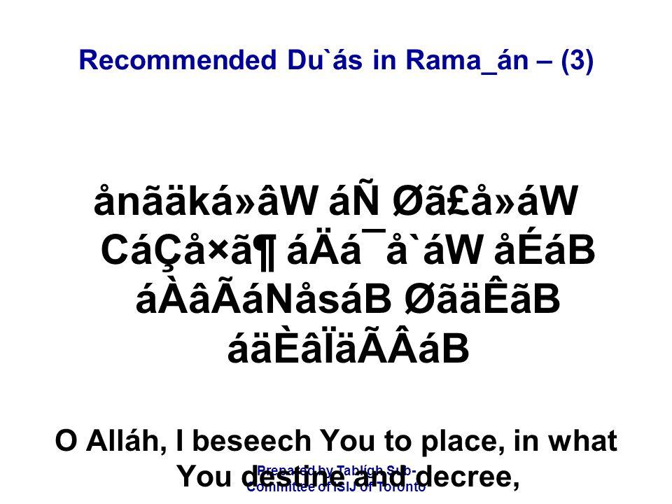 Prepared by Tablígh Sub- Committee of ISIJ of Toronto Recommended Du`ás in Rama_án – (3) ånãäká»âW áÑ Øã£å»áW CáÇå×㶠áÄá¯å`áW åÉáB áÀâÃáNåsáB ØãäÊãB áäÈâÏäÃÂáB O Alláh, I beseech You to place, in what You destine and decree,