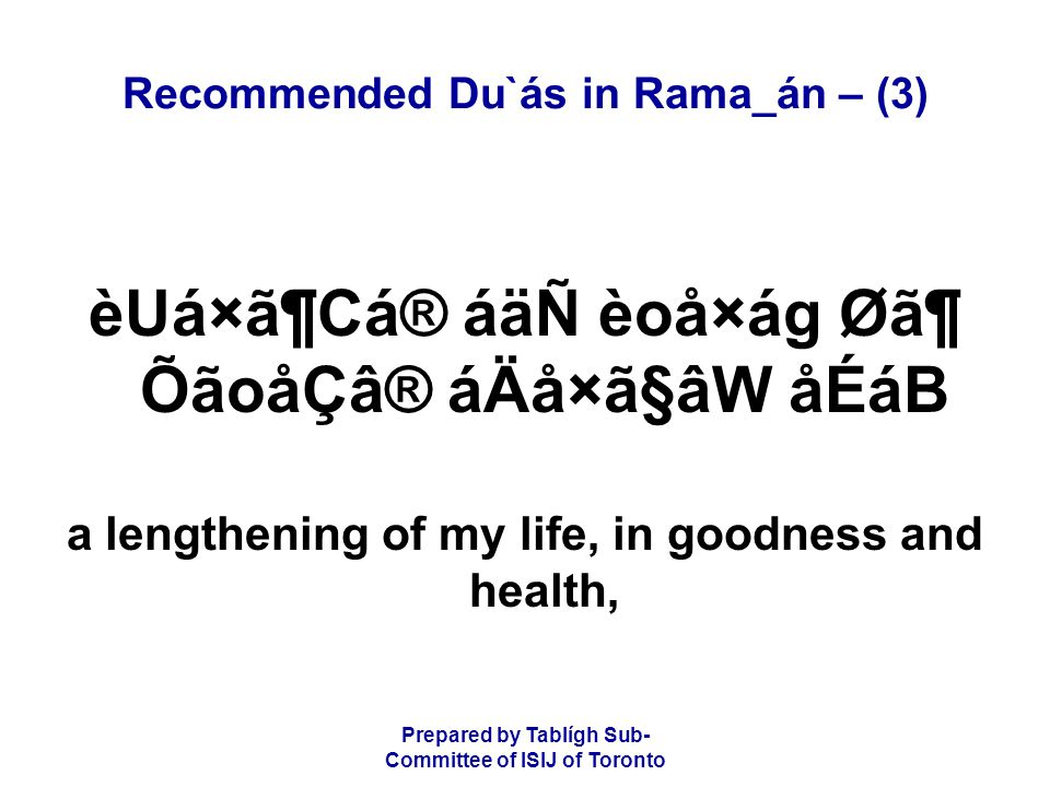 Prepared by Tablígh Sub- Committee of ISIJ of Toronto Recommended Du`ás in Rama_án – (3) èUá×ã¶Cá® áäÑ èoå×ág Ø㶠ÕãoåÇâ® áÄå×ã§âW åÉáB a lengthening of my life, in goodness and health,